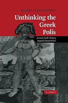 Unthinking the Greek Polis: Ancient Greek History beyond Eurocentrism, Vlassopoulos, Kostas