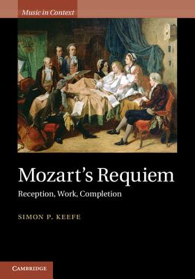 Mozart's Requiem: Reception, Work, Completion (Music in Context), Keefe, Simon P.
