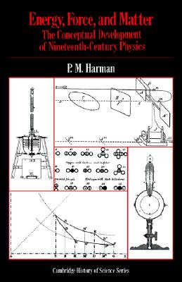 Energy, Force and Matter: The Conceptual Development of Nineteenth-Century Physics (Cambridge Studies in the History of Science), Harman, Peter M.