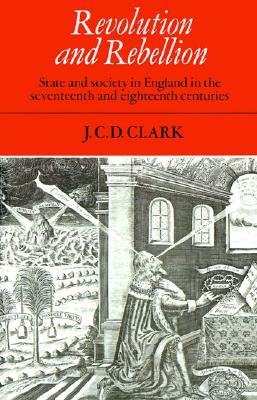 Revolution and Rebellion: State and Society in England in the Seventeenth and Eighteenth Centuries, Clark, J. C. D.