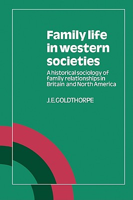 Family Life in Western Societies: A Historical Sociology of Family Relationships in Britain and North America, Goldthorpe, J. E.