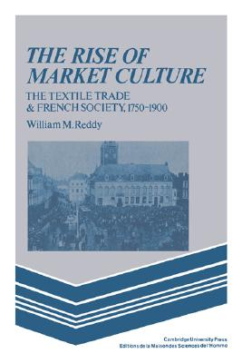 The Rise of Market Culture: The Textile Trade and French Society, 1750-1900, Reddy, William M.