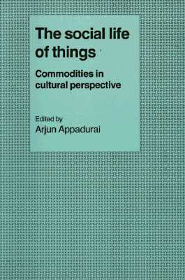 The Social Life of Things: Commodities in Cultural Perspective (Cambridge Studies in Social and Cultural Anthropology)