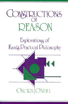 Constructions of Reason: Explorations of Kant's Practical Philosophy, O'Neill, Onora