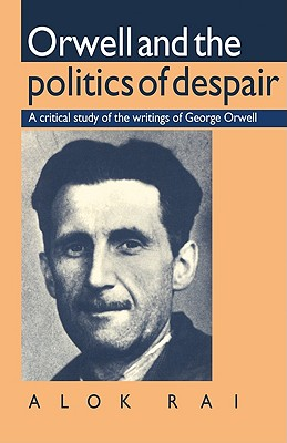 Orwell and the Politics of Despair: A Critical Study of the Writings of George Orwell, Rai, Alok