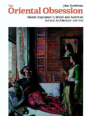 The Oriental Obsession: Islamic Inspiration in British and American Art and Architecture 1500-1920 (Cambridge Studies in the History of Art), Sweetman, John