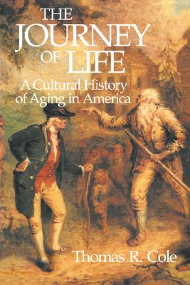 The Journey of Life: A Cultural History of Aging in America, Cole, Thomas R.
