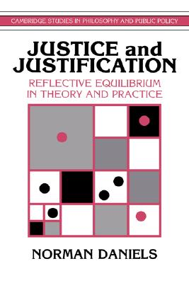 Justice and Justification: Reflective Equilibrium in Theory and Practice (Cambridge Studies in Philosophy and Public Policy), Daniels, Norman