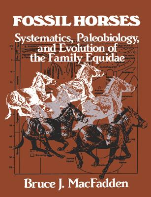 Fossil Horses: Systematics, Paleobiology, and Evolution of the Family Equidae, MacFadden, Bruce J.