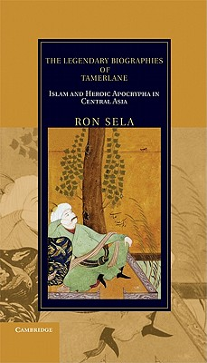 Image for The Legendary Biographies of Tamerlane: Islam and Heroic Apocrypha in Central Asia (Cambridge Studies in Islamic Civilization)