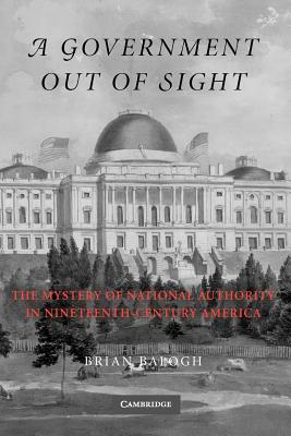 A Government Out of Sight: The Mystery of National Authority in Nineteenth-Century America, Balogh, Brian