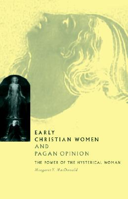 Image for Early Christian Women and Pagan Opinion: The Power of the Hysterical Woman