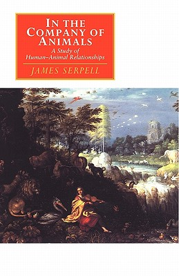 In the Company of Animals : A Study of Human-Animal Relationships, Serpell, James