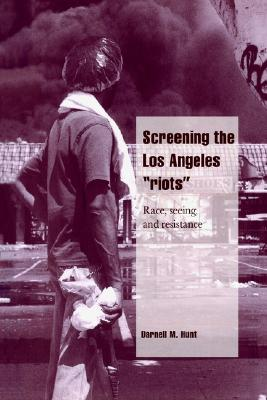 Image for Screening the Los Angeles 'Riots': Race, Seeing, and Resistance (Cambridge Cultural Social Studies)