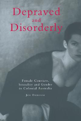 Image for Depraved and Disorderly: Female Convicts, Sexuality and Gender in Colonial Australia