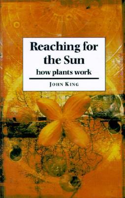 Reaching for the Sun: How Plants Work, King, John