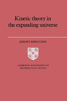 Kinetic Theory in the Expanding Universe (Cambridge Monographs on Mathematical Physics), Bernstein, Jeremy
