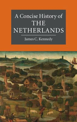 A Concise History of the Netherlands (Cambridge Concise Histories), James C. Kennedy