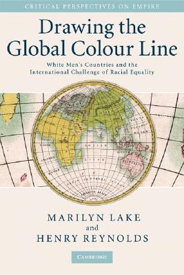 Drawing the Global Colour Line: White Men's Countries and the International Challenge of Racial Equality (Critical Perspectives on Empire), Marilyn Lake; Henry Reynolds