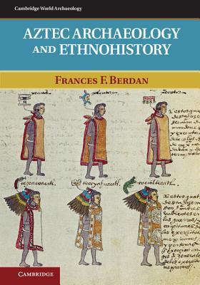 Aztec Archaeology and Ethnohistory (Cambridge World Archaeology), Berdan, Frances F.