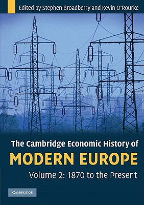 The Cambridge Economic History of Modern Europe: Volume 2, 1870 to the Present, Broadberry, Stephen; O'Rourke, Kevin H.