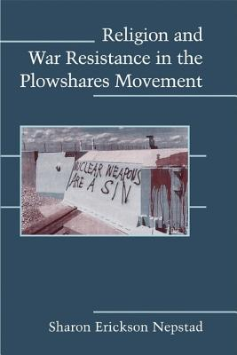 Image for Religion and War Resistance in the Plowshares Movement (Cambridge Studies in Contentious Politics)