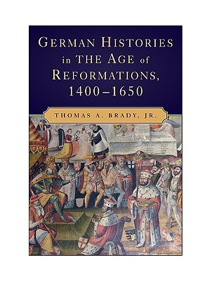 German Histories in the Age of Reformations, 1400-1650, Brady Jr., Thomas A.