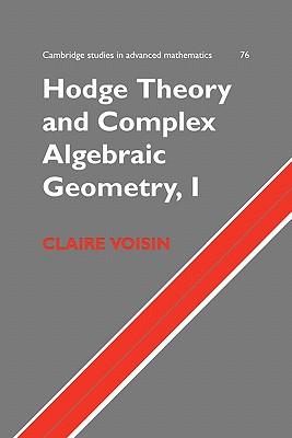 Hodge Theory and Complex Algebraic Geometry I: Volume 1 (Cambridge Studies in Advanced Mathematics), Voisin, Claire