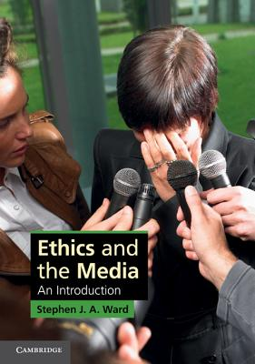 Ethics and the Media: An Introduction (Cambridge Applied Ethics), Ward, Stephen J. A.