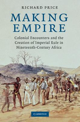 Making Empire: Colonial Encounters and the Creation of Imperial Rule in Nineteenth-Century Africa, Price, Richard