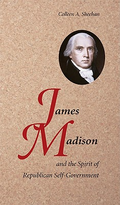James Madison and the Spirit of Republican Self-Government, Sheehan, Colleen A.
