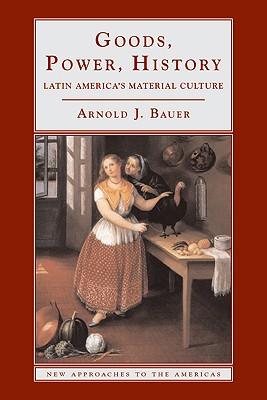 Image for Goods, Power, History: Latin America's Material Culture (New Approaches to the Americas)