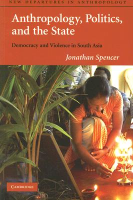 Image for Anthropology, Politics, and the State: Democracy and Violence in South Asia (New Departures in Anthropology)