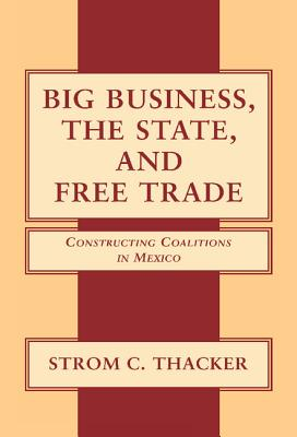 Big Business, the State, and Free Trade: Constructing Coalitions in Mexico, Thacker, Strom C.