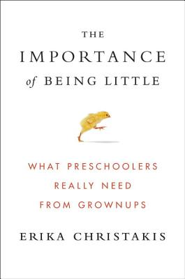 Image for The Importance of Being Little: What Preschoolers Really Need from Grownups