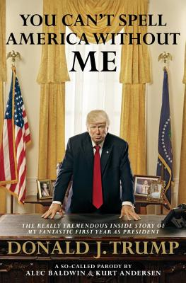 Image for You Can't Spell America Without Me: The Really Tremendous Inside Story of My Fantastic First Year as President Donald J. Trump (A So-Called Parody)