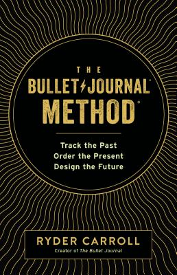 BULLET JOURNAL METHOD: TRACK THE PAST, ORDER THE PRESENT, DESIGN THE FUTURE, CARROLL, RYDER