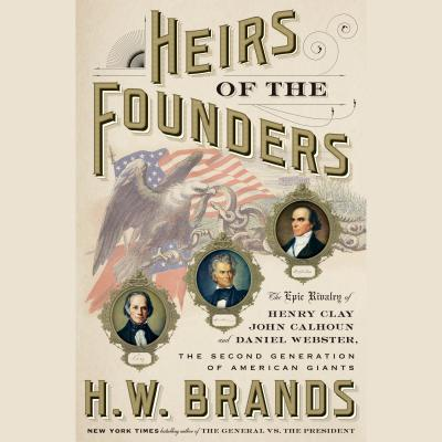 Image for Heirs of the Founders: The Epic Rivalry of Henry Clay, John Calhoun and Daniel Webster, the Second Generation of American Giants
