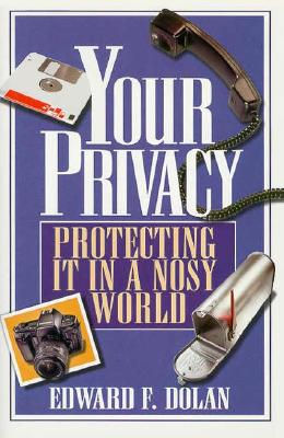 Your Privacy : Protecting It in a Nosy World, Dolan, Edward F., Jr.