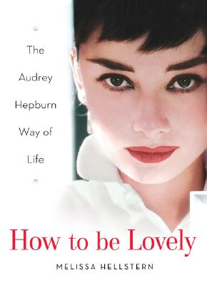How to Be Lovely: The Audrey Hepburn Way of Life, MELISSA HELLSTERN