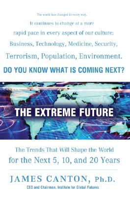 The Extreme Future: The Top Trends That Will Reshape the World in the Next 5, 10, and 20 Years, Canton, James