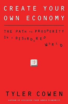 Create Your Own Economy: The Path to Prosperity in a Disordered World, Cowen, Tyler