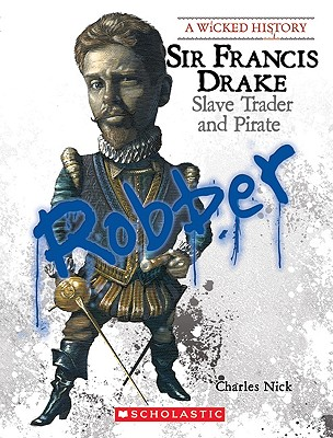 Sir Francis Drake: Slave Trader and Pirate (Wicked History (Paperback)), Charles Nick  (Author)