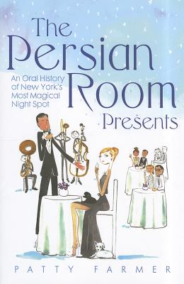 The Persian Room Presents; An Oral History of New York's Most Magical Night Spot, Farmer, Patty