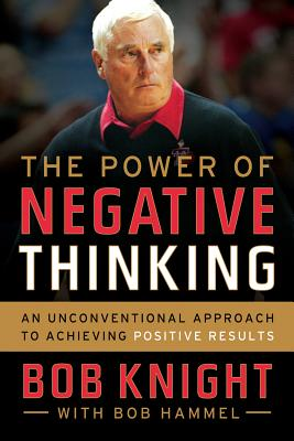 """The Power of Negative Thinking: An Unconventional Approach to Achieving Positive Results, """"Knight, Bob, Hammel, Bob"""""""