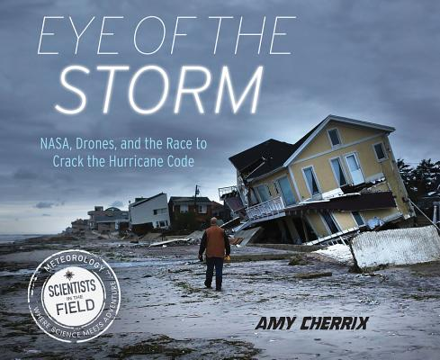 Image for Eye of the Storm: NASA, Drones, and the Race to Crack the Hurricane Code (Scientists in the Field Series)