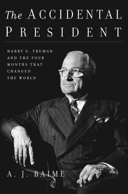 Image for The Accidental President: Harry S. Truman and the Four Months That Changed the World
