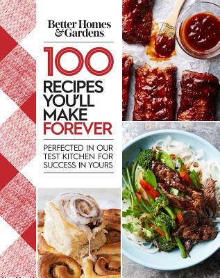 Better Homes and Gardens 100 Recipes You?ll Make Forever: Perfected in Our Test Kitchen for Success in Yours, Better Homes and Gardens