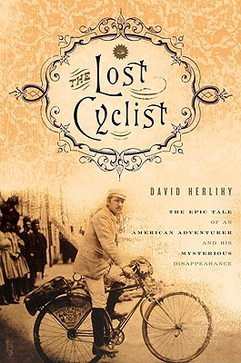 """Lost Cyclist: The Epic Tale of an American Adventurer and His Mysterious Disappearance, """"Herlihy, David"""""""