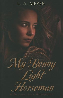 My Bonny Light Horseman: Being an Account of the Further Adventures of Jacky Faber, in Love and War (Bloody Jack Adventures), L. A. Meyer